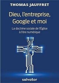 Dieu, l'entreprise, Google et moi - La doctrine sociale de l'Église à l'ère du numérique, un livre de Thomas Jauffret